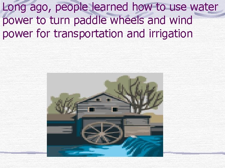 Long ago, people learned how to use water power to turn paddle wheels and