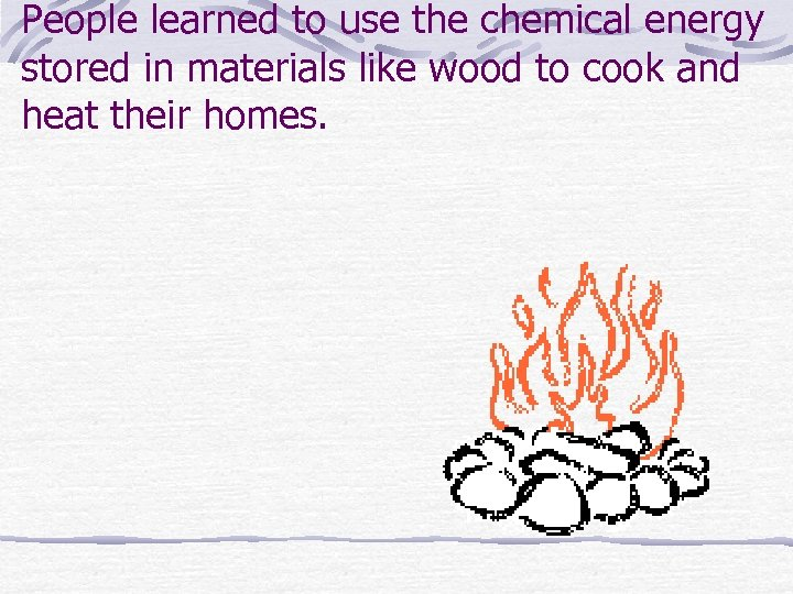 People learned to use the chemical energy stored in materials like wood to cook