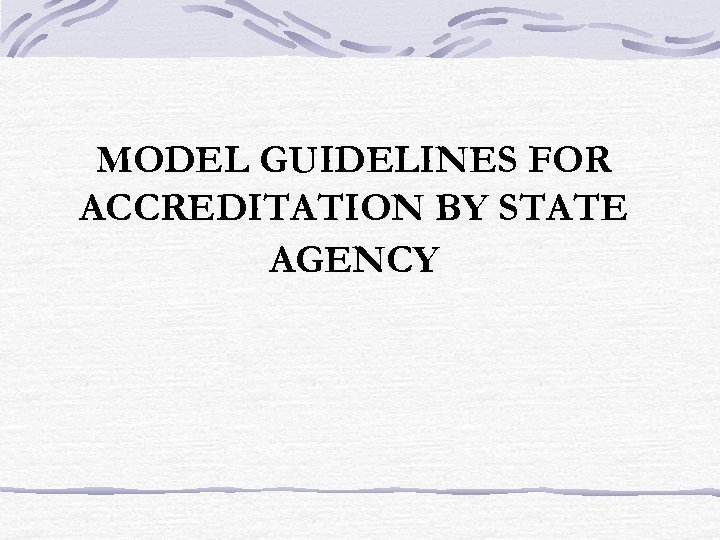 MODEL GUIDELINES FOR ACCREDITATION BY STATE AGENCY