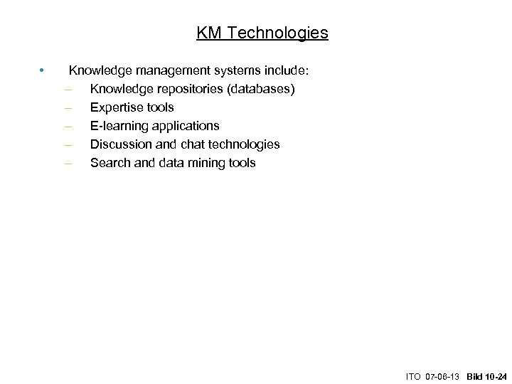 KM Technologies • Knowledge management systems include: – Knowledge repositories (databases) – Expertise tools