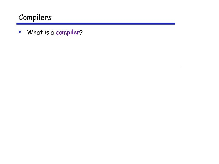 Compilers • What is a compiler?