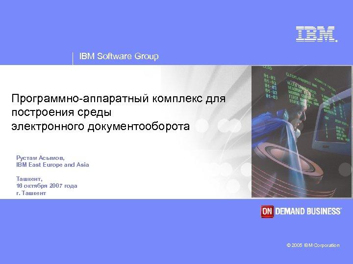 ® IBM Software Group Программно-аппаратный комплекс для построения среды электронного документооборота Рустам Асымов, IBM