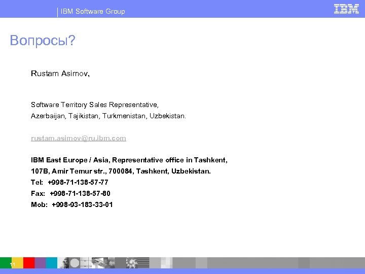 IBM Software Group Вопросы? Rustam Asimov, Software Territory Sales Representative, Azerbaijan, Tajikistan, Turkmenistan, Uzbekistan.