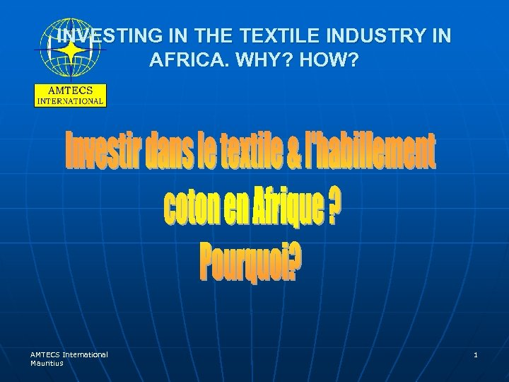 INVESTING IN THE TEXTILE INDUSTRY IN AFRICA. WHY? HOW? AMTECS International Mauritius 1