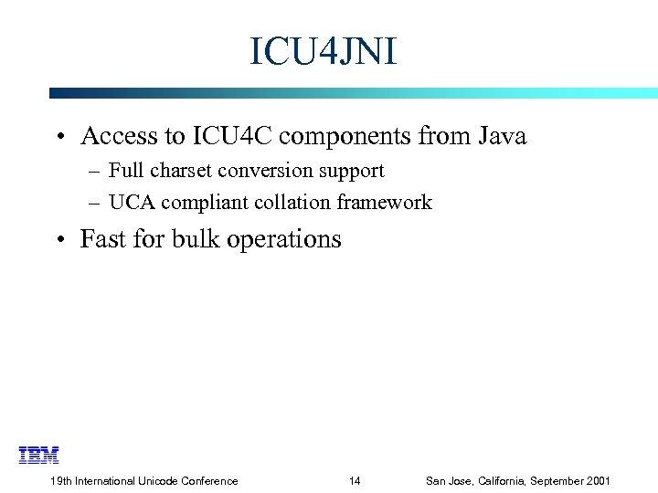 ICU 4 JNI • Access to ICU 4 C components from Java – Full