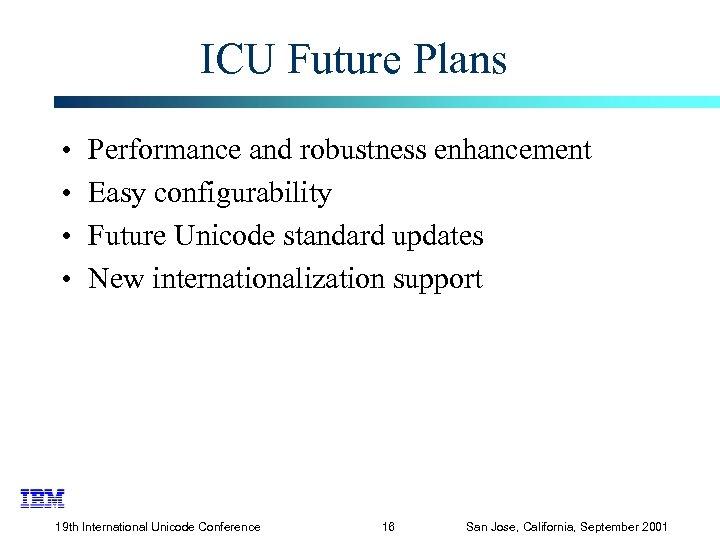 ICU Future Plans • • Performance and robustness enhancement Easy configurability Future Unicode standard