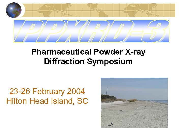 Pharmaceutical Powder X-ray Diffraction Symposium 23 -26 February 2004 Hilton Head Island, SC