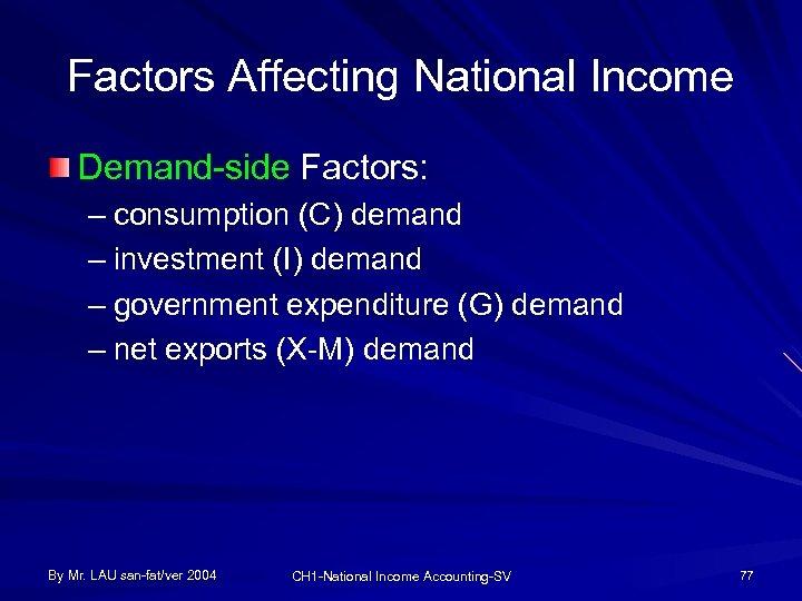 Factors Affecting National Income Demand-side Factors: – consumption (C) demand – investment (I) demand