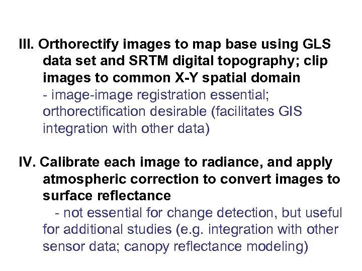 III. Orthorectify images to map base using GLS data set and SRTM digital topography;