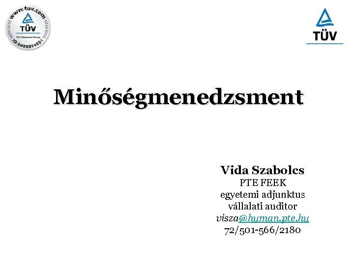 Minőségmenedzsment Vida Szabolcs PTE FEEK egyetemi adjunktus vállalati auditor visza@human. pte. hu 72/501 -566/2180