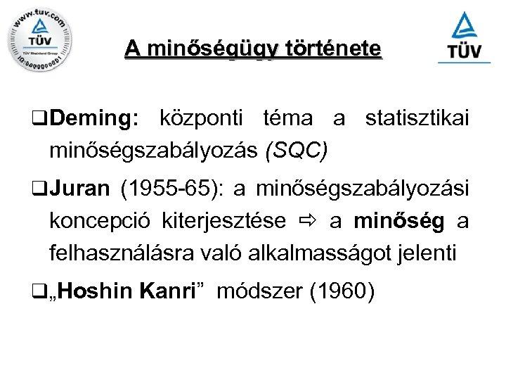 A minőségügy története q Deming: központi téma a statisztikai minőségszabályozás (SQC) q Juran (1955