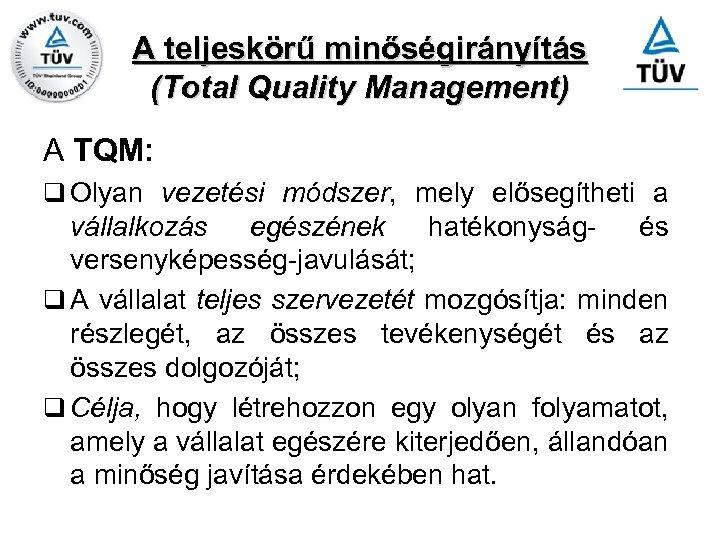 A teljeskörű minőségirányítás (Total Quality Management) A TQM: q Olyan vezetési módszer, mely elősegítheti