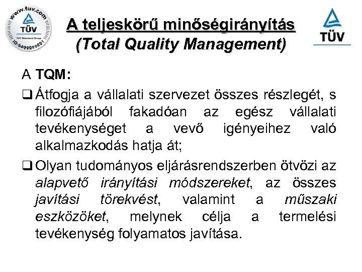 A teljeskörű minőségirányítás (Total Quality Management) A TQM: q Átfogja a vállalati szervezet összes