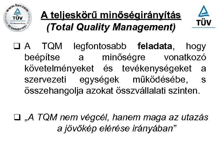A teljeskörű minőségirányítás (Total Quality Management) q A TQM legfontosabb feladata, hogy beépítse a