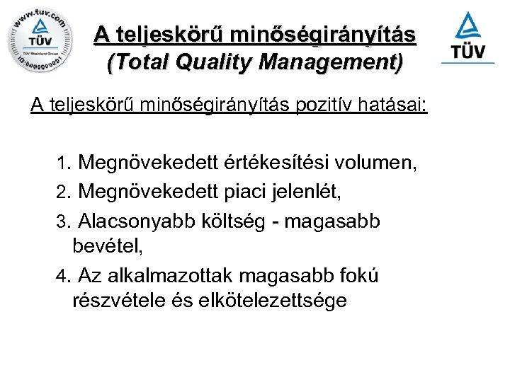 A teljeskörű minőségirányítás (Total Quality Management) A teljeskörű minőségirányítás pozitív hatásai: 1. Megnövekedett értékesítési