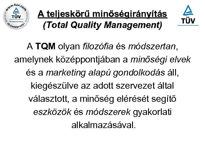 A teljeskörű minőségirányítás (Total Quality Management) A TQM olyan filozófia és módszertan, amelynek középpontjában