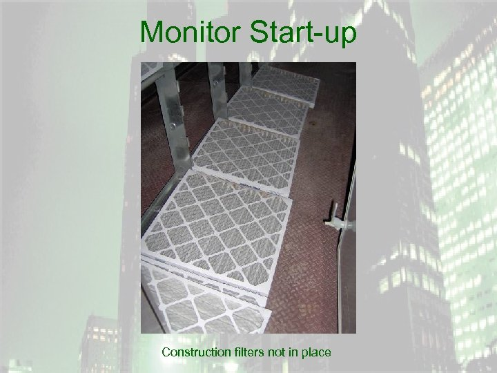 Monitor Start-up Construction filters not in place