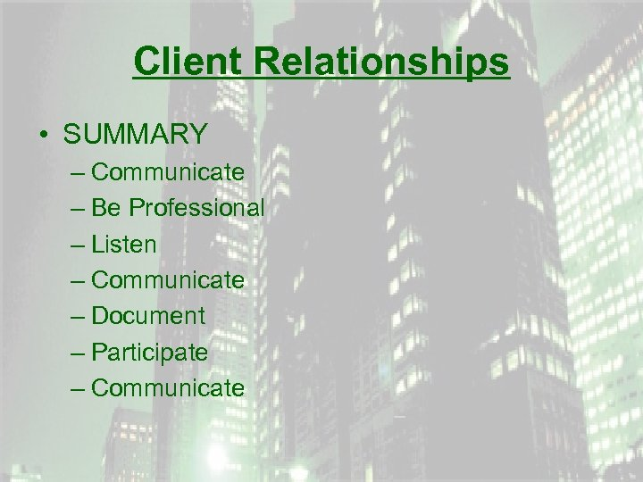 Client Relationships • SUMMARY – Communicate – Be Professional – Listen – Communicate –