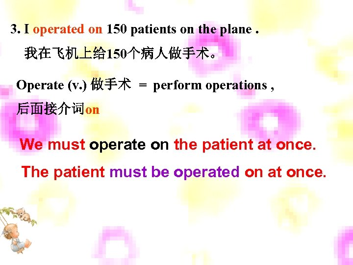 3. I operated on 150 patients on the plane. 我在飞机上给 150个病人做手术。 Operate (v. )