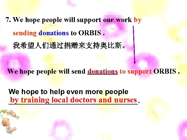 7. We hope people will support our work by sending donations to ORBIS. 我希望人们通过捐赠来支持奥比斯。