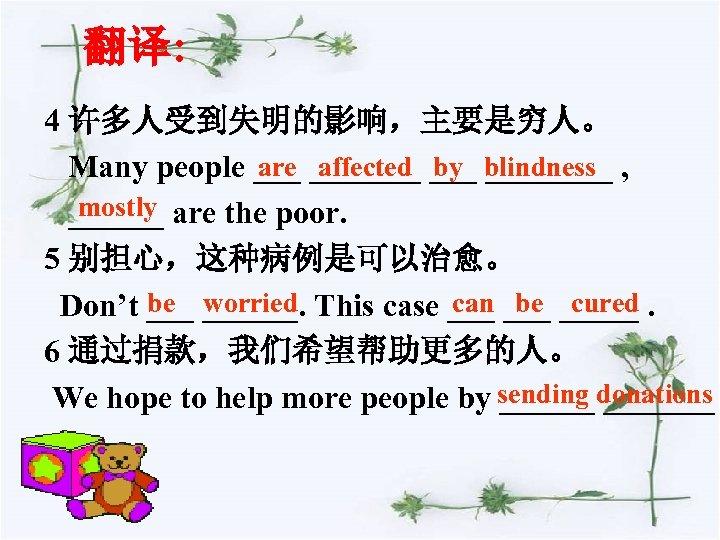 翻译: 4 许多人受到失明的影响,主要是穷人。 are affected by ____ Many people _______ blindness , mostly ______