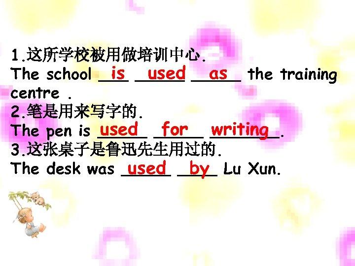 1. 这所学校被用做培训中心. is used as The school _____ the training centre. 2. 笔是用来写字的. used