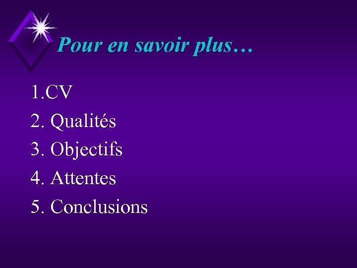 Pour en savoir plus… 1. CV 2. Qualités 3. Objectifs 4. Attentes 5. Conclusions
