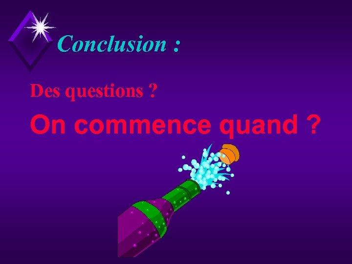 Conclusion : Des questions ? On commence quand ?