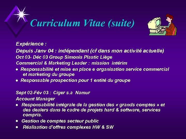Curriculum Vitae (suite) Expérience : Depuis Janv 04 : indépendant (cf dans mon activité
