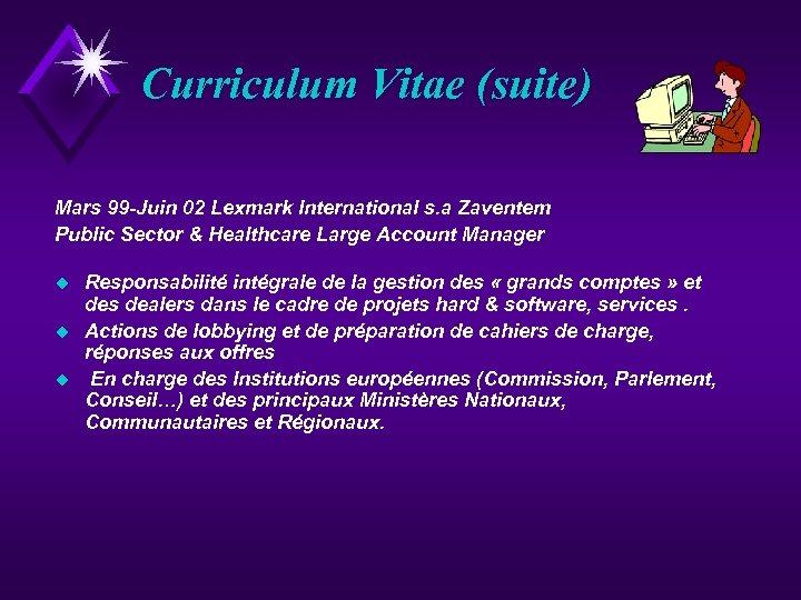 Curriculum Vitae (suite) Mars 99 -Juin 02 Lexmark International s. a Zaventem Public