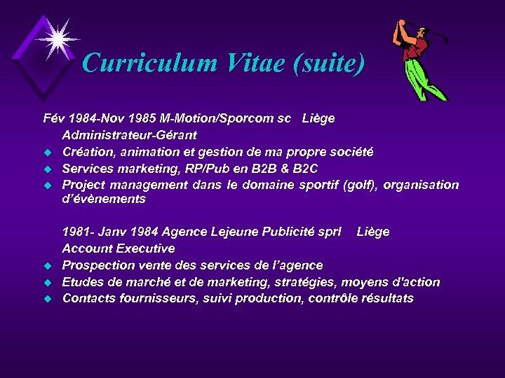 Curriculum Vitae (suite) Fév 1984 -Nov 1985 M-Motion/Sporcom sc Liège Administrateur-Gérant u Création, animation
