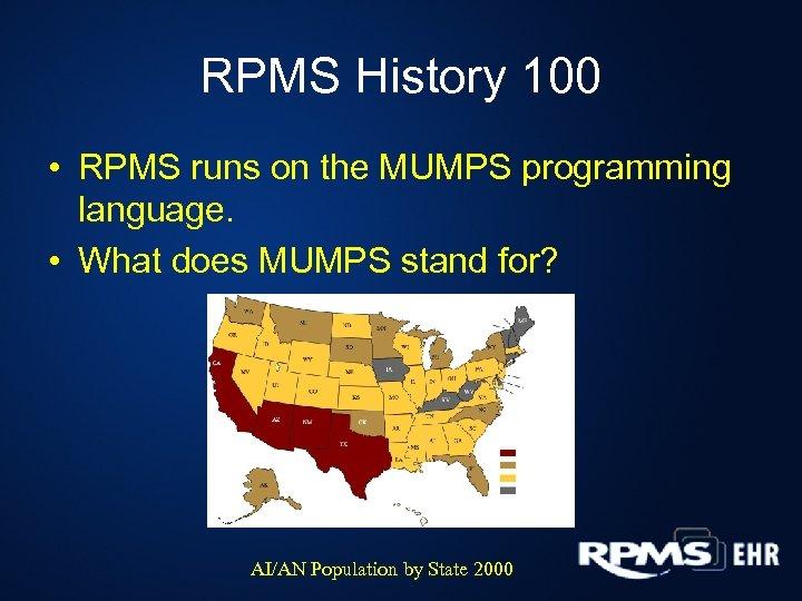 RPMS History 100 • RPMS runs on the MUMPS programming language. • What does