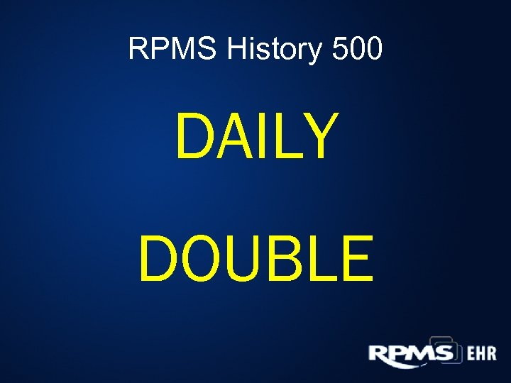 RPMS History 500 DAILY DOUBLE
