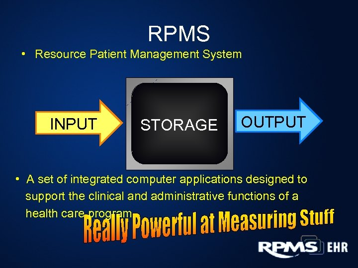 RPMS • Resource Patient Management System INPUT STORAGE OUTPUT • A set of integrated