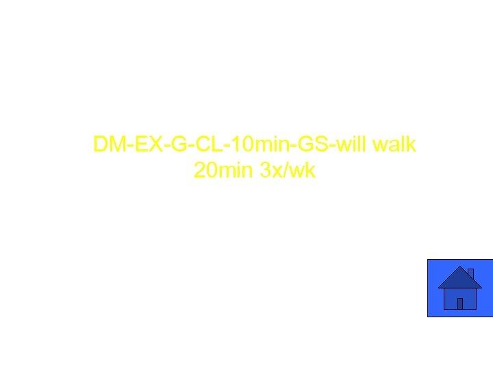 Patient Education DM-EX-G-CL-10 min-GS-will walk 20 min 3 x/wk