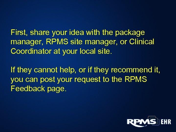 First, share your idea with the package manager, RPMS site manager, or Clinical Coordinator