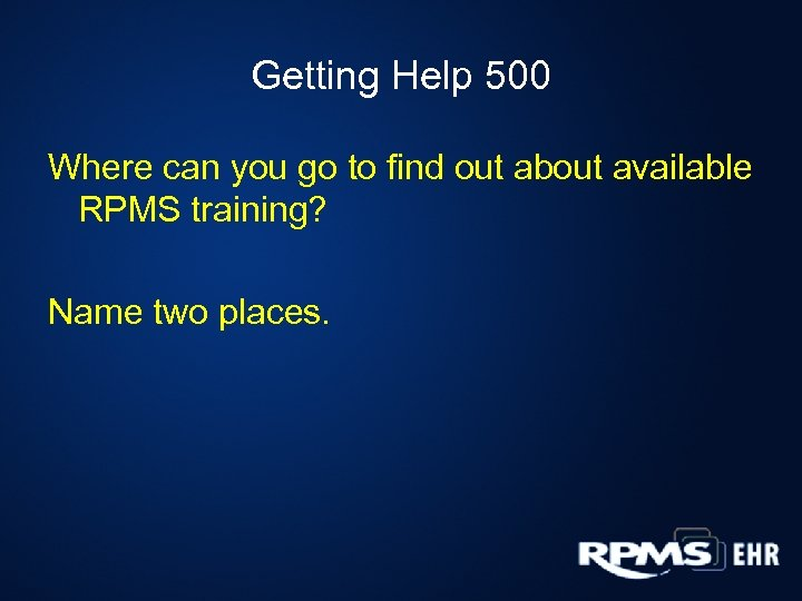 Getting Help 500 Where can you go to find out about available RPMS training?