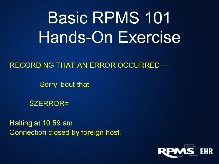 Basic RPMS 101 Hands-On Exercise RECORDING THAT AN ERROR OCCURRED --Sorry 'bout that $ZERROR=
