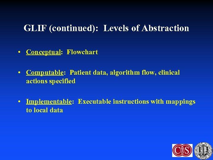 GLIF (continued): Levels of Abstraction • Conceptual: Flowchart • Computable: Patient data, algorithm flow,