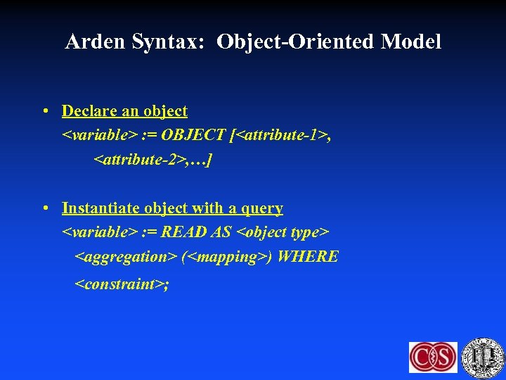 Arden Syntax: Object-Oriented Model • Declare an object <variable> : = OBJECT [<attribute-1>, <attribute-2>,