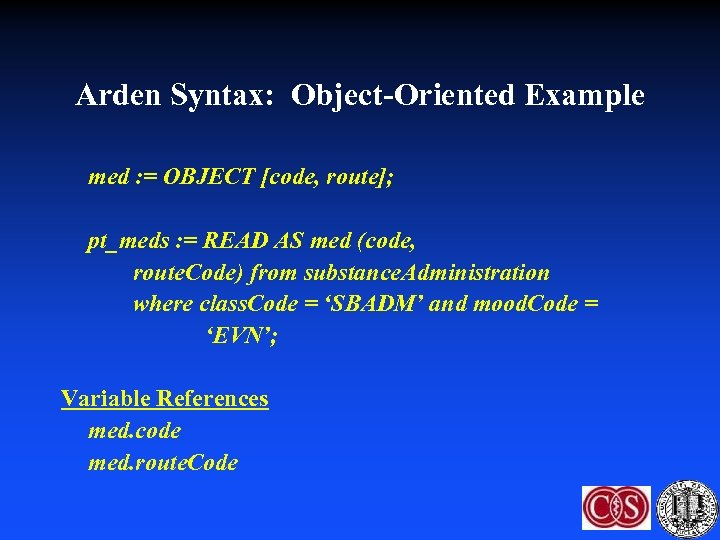 Arden Syntax: Object-Oriented Example med : = OBJECT [code, route]; pt_meds : = READ