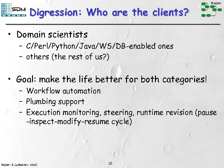 Digression: Who are the clients? • Domain scientists – C/Perl/Python/Java/WS/DB-enabled ones – others (the