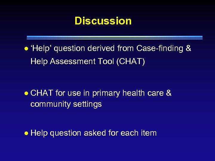 Discussion l 'Help' question derived from Case-finding & Help Assessment Tool (CHAT) l CHAT