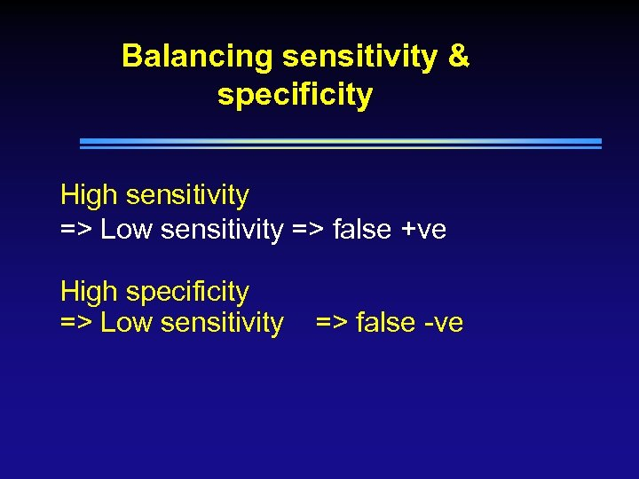 Balancing sensitivity & specificity High sensitivity => Low sensitivity => false +ve High specificity