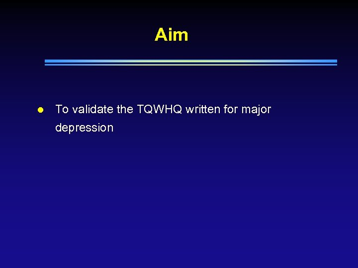 Aim l To validate the TQWHQ written for major depression