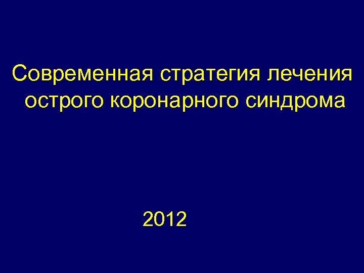Современная стратегия лечения острого коронарного синдрома 2012