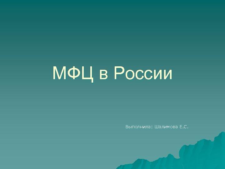 МФЦ в России Выполнила: Шалимова Е. С.
