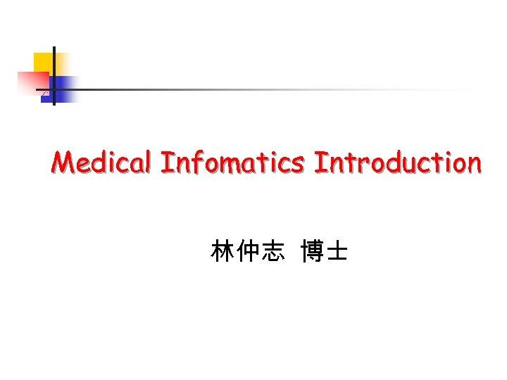 Medical Infomatics Introduction 林仲志 博士