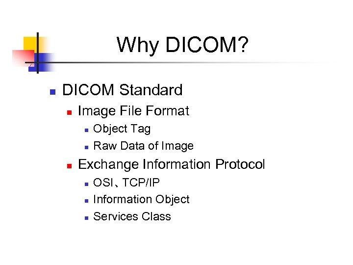 Why DICOM? n DICOM Standard n Image File Format n n n Object Tag
