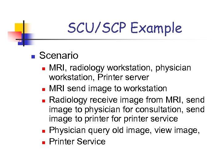 SCU/SCP Example n Scenario n n n MRI, radiology workstation, physician workstation, Printer server